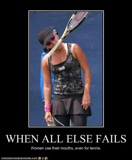 WHEN ALL ELSE FAILS Women use their mouths, even for tennis.