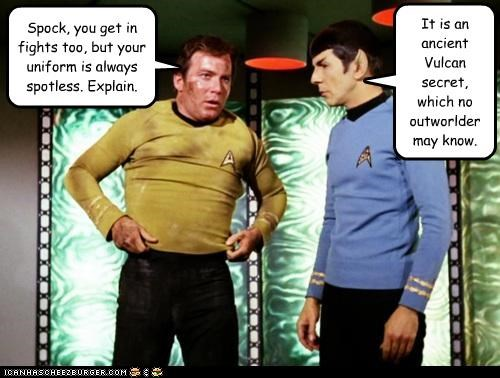 Spock, you get in fights too, but your uniform is always spotless. Explain. It is an ancient Vulcan secret, which no outworlder may know.