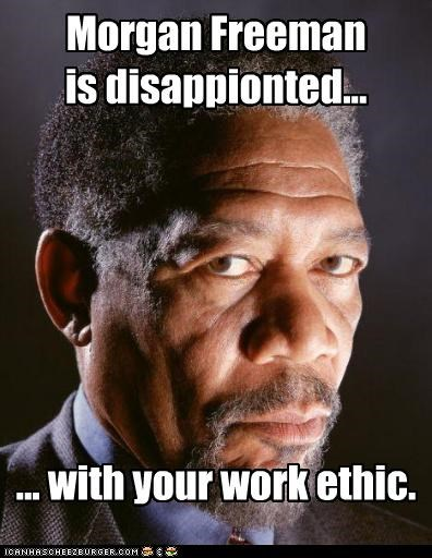 Morgan Freeman is disappionted... ... with your work ethic.