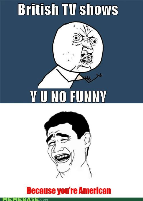 america,British,culture,f that s,funny,television,Y U No Guy