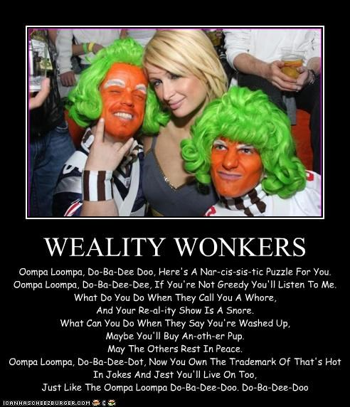 WEALITY WONKERS Oompa Loompa, Do-Ba-Dee Doo, Here's A Nar-cis-sis-tic Puzzle For You. Oompa Loompa, Do-Ba-Dee-Dee, If You're Not Greedy You'll Listen To Me. What Do You Do When They Call You A Whore, And Your Re-al-ity Show Is A Snore. What Can You Do When They Say You're Washed Up, Maybe You'll Buy An-oth-er Pup. May The Others Rest In Peace. Oompa Loompa, Do-Ba-Dee-Dot, Now You Own The Trademark Of That's Hot In Jokes And Jest You'll Live On Too, Just Like The Oompa Loompa Do-Ba-Dee-Doo.