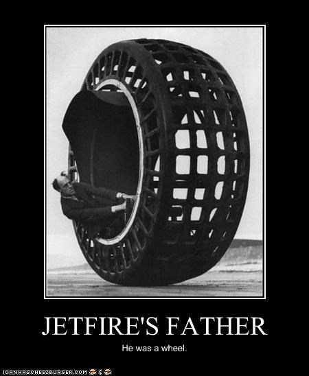 JETFIRE'S FATHER He was a wheel.