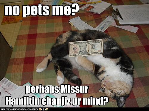 10 dollars,bribe,caption,captioned,cat,change,Hamilton,mind,no,pet,pets,ten