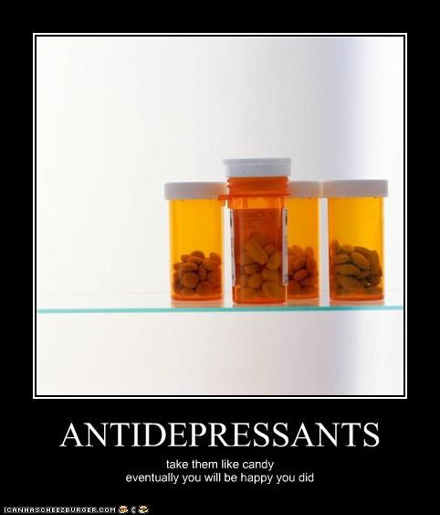 ANTIDEPRESSANTS take them like candy eventually you will be happy you did