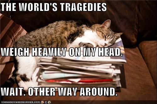 THE WORLD'S TRAGEDIES WEIGH HEAVILY ON MY HEAD. WAIT. OTHER WAY AROUND.
