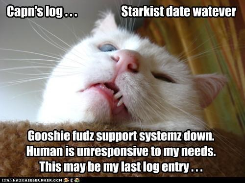 Capn's log . . . Starkist date watever Gooshie fudz support systemz down. Human is unresponsive to my needs. This may be my last log entry . . .