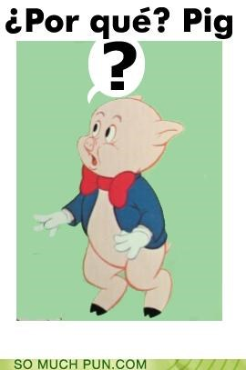 confused,inflection,literalism,looney tunes,por que,porky pig,similar sounding