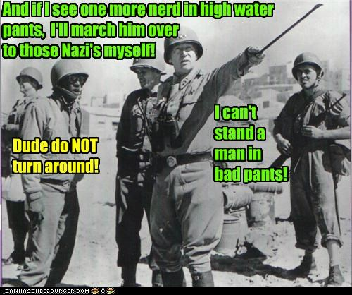 And if I see one more nerd in high water pants, I'll march him over to those Nazi's myself! Dude do NOT turn around! I can't stand a man in bad pants!
