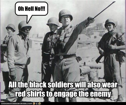 Oh Hell No!!! All the black soldiers will also wear red shirts to engage the enemy