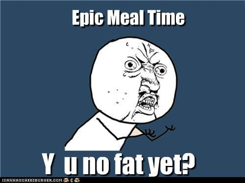 Epic Meal Time Y u no fat yet?