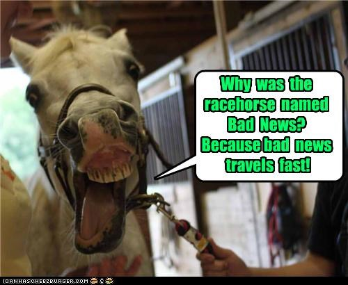 Why was the racehorse named Bad News? Because bad news travels fast!
