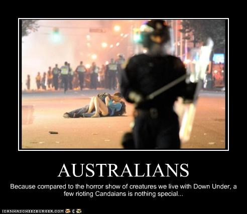 AUSTRALIANS Because compared to the horror show of creatures we live with Down Under, a few rioting Candaians is nothing special...
