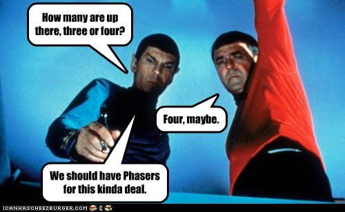 How many are up there, three or four? Four, maybe. We should have Phasers for this kinda deal.