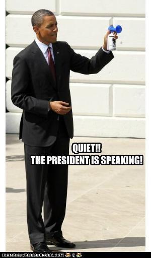 QUIET!! THE PRESIDENT IS SPEAKING!