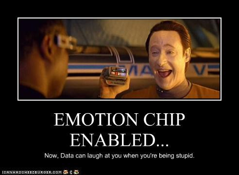 EMOTION CHIP ENABLED... Now, Data can laugh at you when you're being stupid.