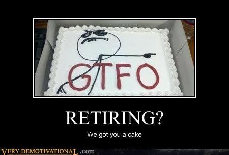cake gtfo hilarious Memes Retiring - 4895404800