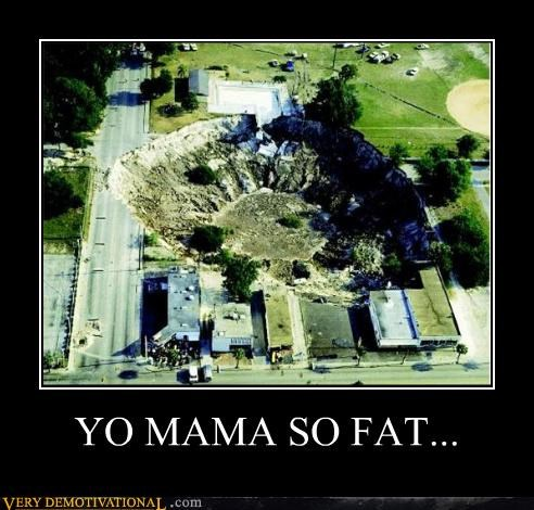 hilarious,hole in the ground,so fat,yo mama