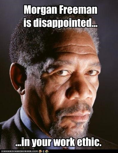 Morgan Freeman is disappointed... ...in your work ethic.