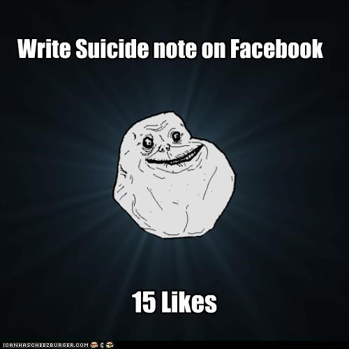 facebook forever alone friends likes suicide - 4898322688