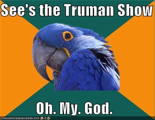 duh every time movies Paranoid Parrot The Sun truman show - 4898655488
