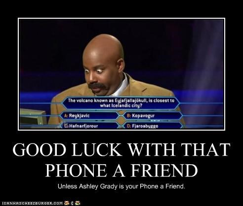 GOOD LUCK WITH THAT PHONE A FRIEND Unless Ashley Grady is your Phone a Friend.