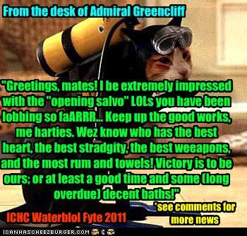 """From the desk of Admiral Greencliff """"Greetings, mates! I be extremely impressed with the """"opening salvo"""" LOLs you have been lobbing so faARRR... Keep up the good works, me harties. Wez know who has the best heart, the best stradgity, the best weeapons, and the most rum and towels! Victory is to be ours; or at least a good time and some (long overdue) decent baths!"""" ICHC Waterblol Fyte 2011 *see comments for more news"""