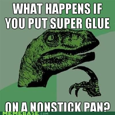 oldsauce,pan,philosoraptor,stick,super glue,teflon