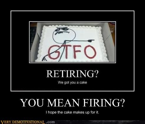 YOU MEAN FIRING? I hope the cake makes up for it.