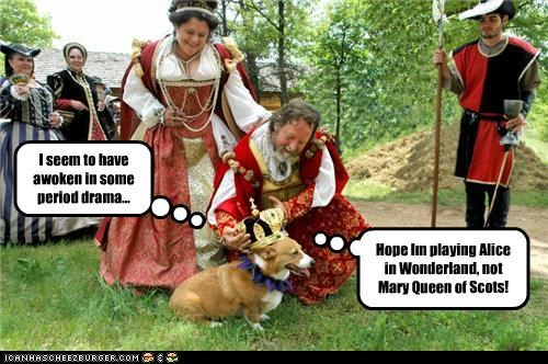I seem to have awoken in some period drama... Hope Im playing Alice in Wonderland, not Mary Queen of Scots!