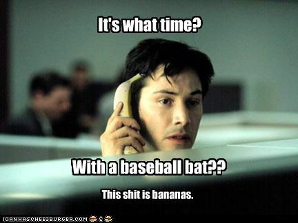 It's what time? With a baseball bat?? This shit is bananas.