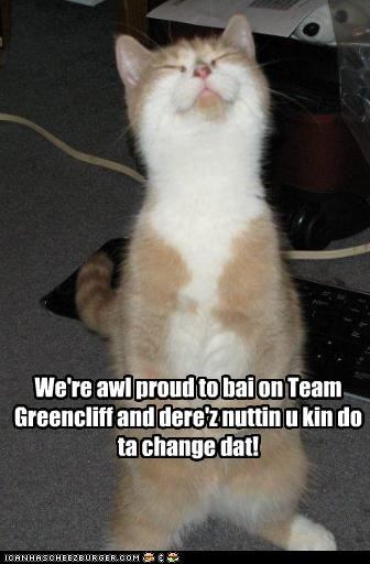 We're awl proud to bai on Team Greencliff and dere'z nuttin u kin do ta change dat! Na,na,na,na, na!