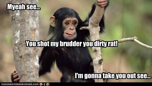 Myeah see... You shot my brudder you dirty rat! I'm gonna take you out see...
