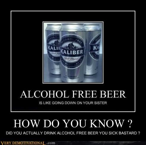 HOW DO YOU KNOW ? DID YOU ACTUALLY DRINK ALCOHOL FREE BEER YOU SICK BASTARD ?