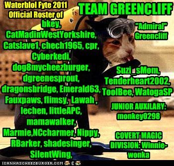 """Waterblol Fyte 2011 Official Roster of TEAM GREENCLIFF bkey, CatMadinWestYorkshire, Catslave1, chech1965, cpr, Cyberkedi, dog8mycheezburger, dgreenesprout, dragonsbridge, Emerald63, Fauxpaws, flimsy, Lawah , lechen, littleAPC, mamawalker, Marmie,NCcharmer, Nippy, RBarker, shadesinger, SilentWing, Suzi_sMom, Tenderheart2002, ToolBee, WatogaSP JUNIOR AUXILARY: monkey0298 COVERT MAGIC DIVISION: Winnie-wonka """"Admiral"""" Greencliff"""