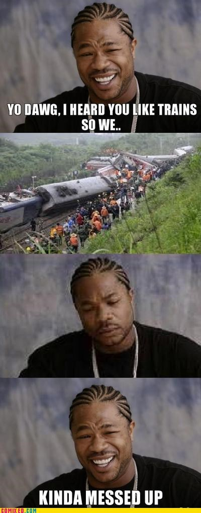 crash,messed up,trains,Xxzibit,yo dawg