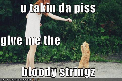 u takin da piss give me the  bloody stringz