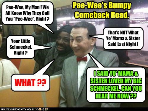 "Pee-Wee, My Man ! We All Know Why They Call You ""Pee-Wee"", Right ? Your Little Schmeckel, Right ? That's NOT What Yo' Mama & Sister Said Last Night ! WHAT ?? I SAID YO' MAMA & SISTER LOVED MY BIG SCHMECKEL. CAN YOU HEAR ME NOW ?? Pee-Wee's Bumpy Comeback Road."