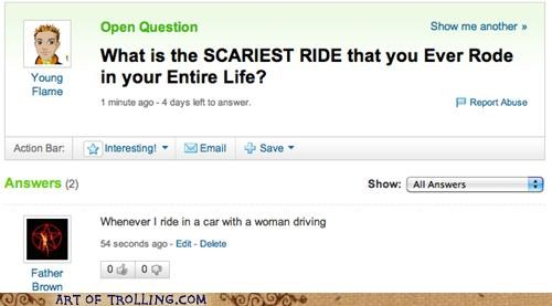 Yahoo Answers troll who responds that the scariest ride he ever rode was in a car with a woman driving.