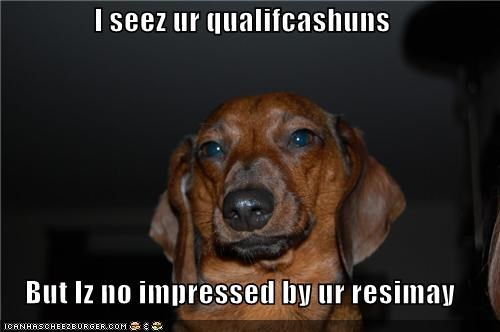 I seez ur qualifcashuns But Iz no impressed by ur resimay