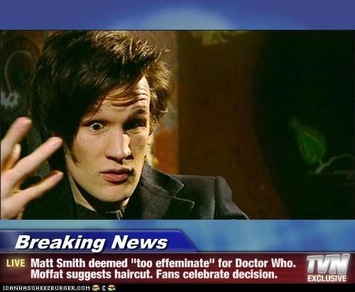 "Breaking News - Matt Smith deemed ""too effeminate"" for Doctor Who. Moffat suggests haircut. Fans celebrate decision."