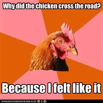 Why did the chicken cross the road? Because I felt like it