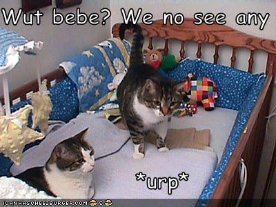 Wut bebe? We no see any                 *urp*