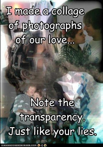 I made a collage of photographs of our love... Note the transparency. Just like your lies.