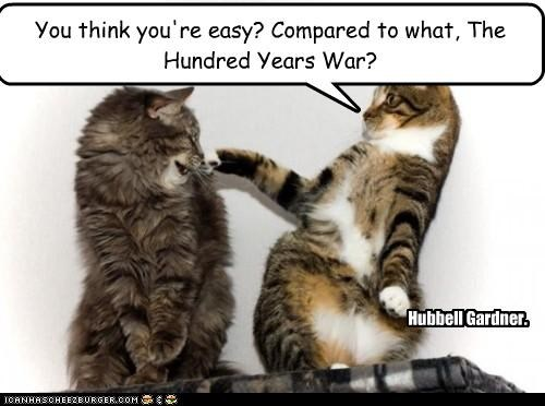 You think you're easy? Compared to what, The Hundred Years War? Hubbell Gardner.