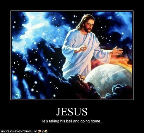 JESUS He's taking his ball and going home...