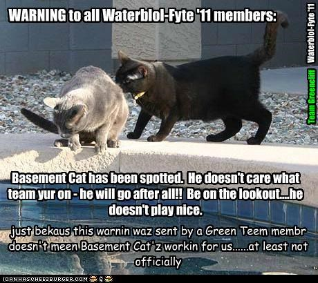 WARNING to all Waterblol-Fyte '11 members: Basement Cat has been spotted. He doesn't care what team yur on - he will go after all!! Be on the lookout....he doesn't play nice. just bekaus this warnin waz sent by a Green Teem membr doesn't meen Basement Cat'z workin for us......at least not officially Team Greencliff Waterblol-Fyte '11