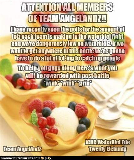 ATTENTION ALL MEMBERS OF TEAM ANGELANDZ!! I have recently seen the polls for the amount of lolz each team is making in the waterblol fight and we're dangerously low on waterblolz. If we want to get anywhere in this battle we're gonna have to do a lot of lol-ing to catch up people To help you guys along here's what you will be rewarded with post battle *wink* *wink* *grin* Team AngelAndz ICHC WaterBlol Fite Twenty Elebunty