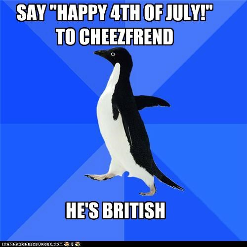 British,cheez,fourth,friend,july,socially awkward penguin