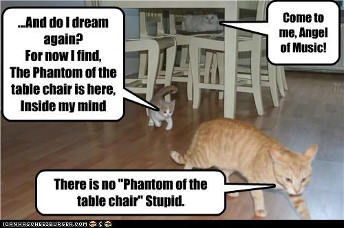 "Come to me, Angel of Music! ...And do I dream again? For now I find, The Phantom of the table chair is here, Inside my mind There is no ""Phantom of the table chair"" Stupid."