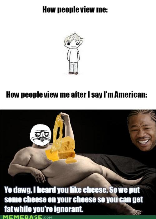 american,cheese,how they view me,yo dawg